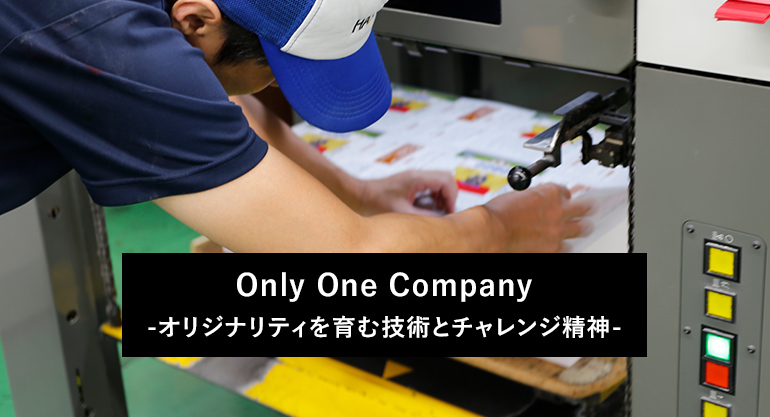 Only One Company-オリジナリティを育む技術とチャレンジ精神-
